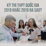 9 điểm khác biệt giữa kỳ thi thpt quốc gia 2019 với 2018